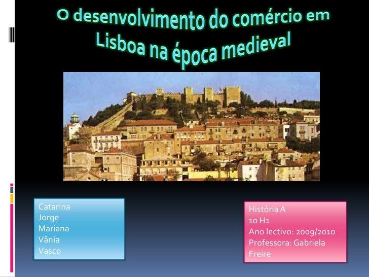 O desenvolvimento do comércio em Lisboa na época medieval<br />Catarina<br />Jorge<br />Mariana<br />Vânia <br />Vasco<br ...
