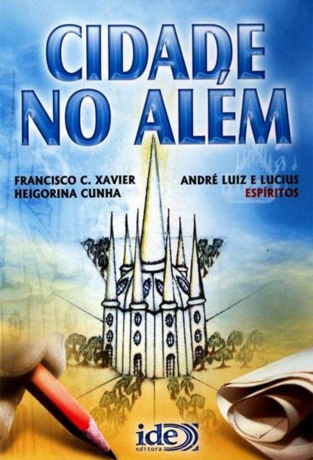 2 – Francisco Cândido Xavier e Heigorina Cunha (André Luiz e Lucius) CIDADE NO ALÉM Ditado pelos Espíritos: André Luiz e L...