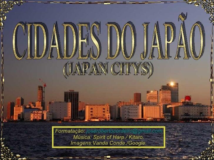 CIDADES DO JAPÃO Formatação:  [email_address] Música: Spirit of Harp./ Kitaro. Imagens:Vanda Conde./Google. (JAPAN CITYS)