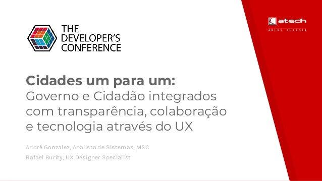 Cidades um para um: Governo e Cidadão integrados com transparência, colaboração e tecnologia através do UX André Gonzalez,...