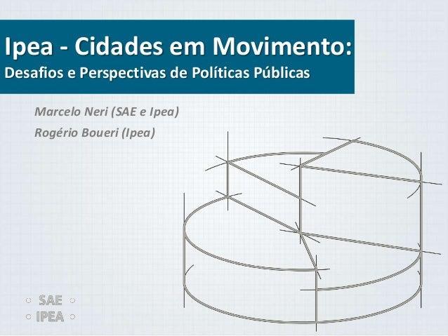 Ipea - Cidades em Movimento: Desafios e Perspectivas de Políticas Públicas Marcelo Neri (SAE e Ipea) Rogério Boueri (Ipea)