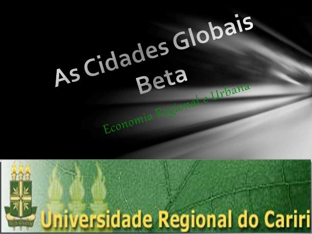 As cidades globais betas  O conceito de cidade global refere-se ao desempenho econômico, logístico, estrutural e o grau d...