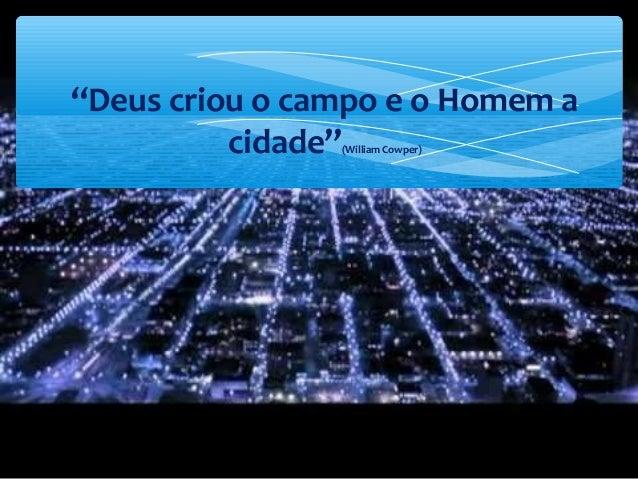 """""""Deus criou o campo e o Homem a cidade""""(William Cowper)"""