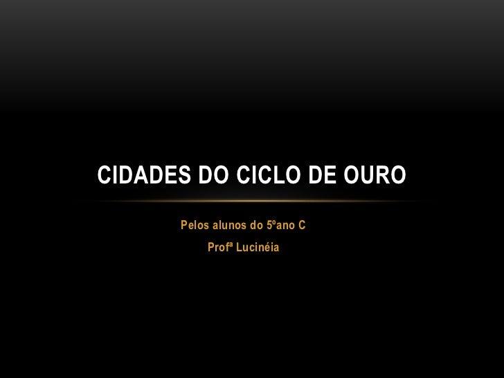 CIDADES DO CICLO DE OURO      Pelos alunos do 5ºano C          Profª Lucinéia