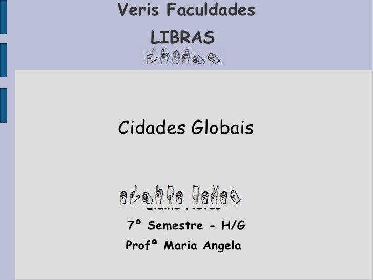 Veris Faculdades LIBRAS  Cidades Globais Elaine Neves  7º Semestre - H/G Profª Maria Angela