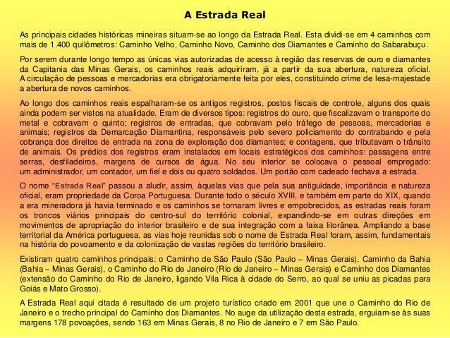 A Estrada Real As principais cidades históricas mineiras situam-se ao longo da Estrada Real. Esta dividi-se em 4 caminhos ...