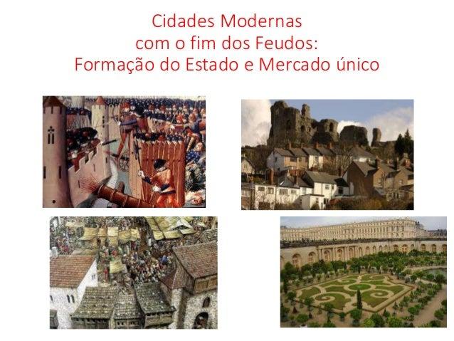 Cidades Modernas com o fim dos Feudos: Formação do Estado e Mercado único