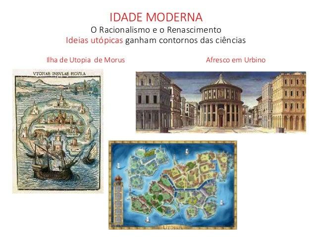 IDADE MODERNA O Racionalismo e o Renascimento Ideias utópicas ganham contornos das ciências Ilha de Utopia de Morus Afresc...