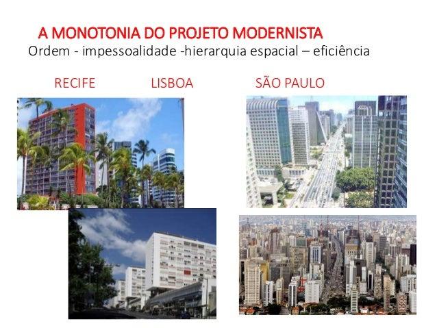 A MONOTONIA DO PROJETO MODERNISTA Ordem - impessoalidade -hierarquia espacial – eficiência RECIFE LISBOA SÃO PAULO
