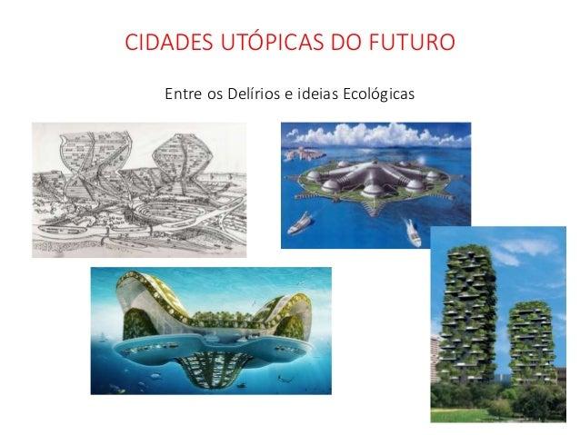 CIDADES UTÓPICAS DO FUTURO Entre os Delírios e ideias Ecológicas