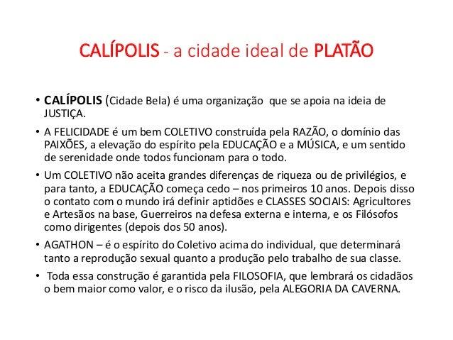 CALÍPOLIS - a cidade ideal de PLATÃO • CALÍPOLIS (Cidade Bela) é uma organização que se apoia na ideia de JUSTIÇA. • A FEL...