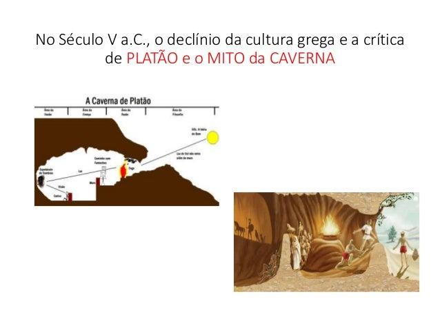 No Século V a.C., o declínio da cultura grega e a crítica de PLATÃO e o MITO da CAVERNA