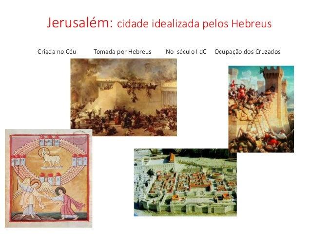 Jerusalém: cidade idealizada pelos Hebreus Criada no Céu Tomada por Hebreus No século I dC Ocupação dos Cruzados