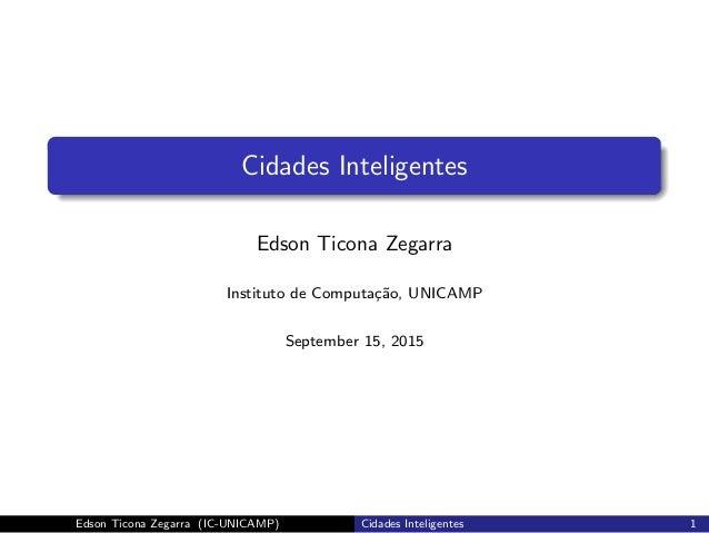 Cidades Inteligentes Edson Ticona Zegarra Instituto de Computa¸c˜ao, UNICAMP September 15, 2015 Edson Ticona Zegarra (IC-U...