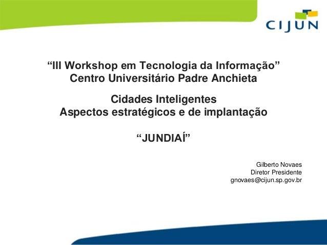 """""""III Workshop em Tecnologia da Informação""""  Centro Universitário Padre Anchieta  Cidades Inteligentes  Aspectos estratégic..."""