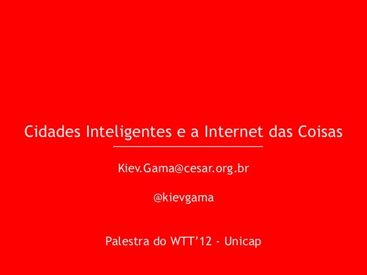 Cidades Inteligentes e a Internet das Coisas             Kiev.Gama@cesar.org.br                   @kievgama           Pale...