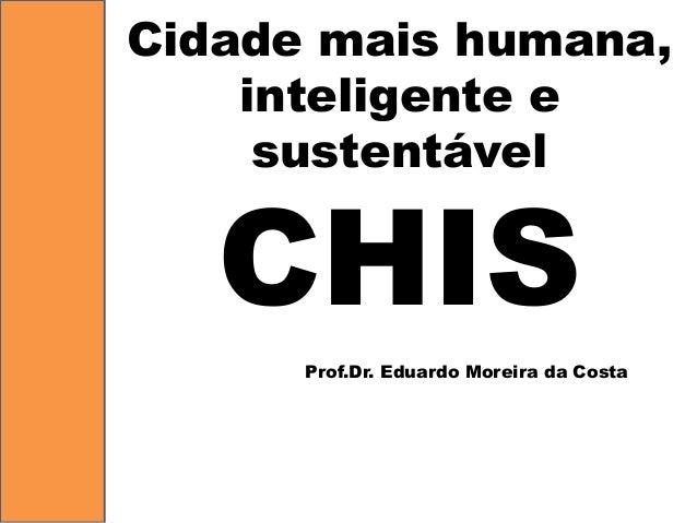 Cidademaishumana, inteligentee sustentávelCHIS  Prof.Dr. Eduardo Moreira da Costa