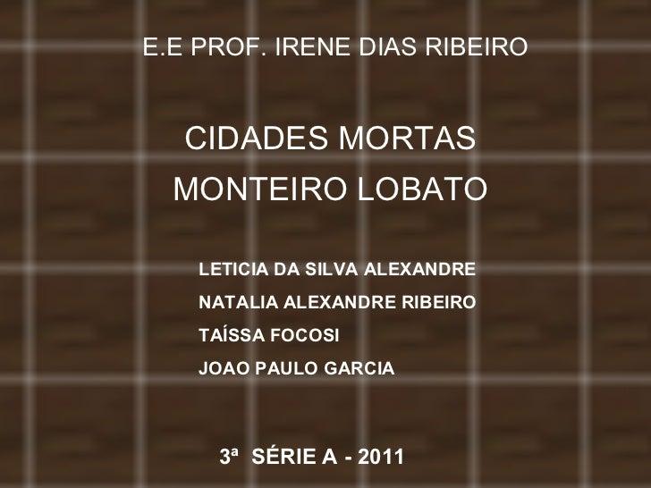 E.E PROF. IRENE DIAS RIBEIRO CIDADES MORTAS MONTEIRO LOBATO LETICIA DA SILVA ALEXANDRE NATALIA ALEXANDRE RIBEIRO TAÍSSA FO...