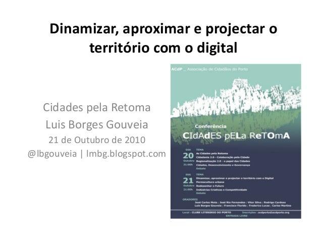 Dinamizar,aproximareprojectaro territóriocomodigital CidadespelaRetoma LuisBorgesGouveia 21deOutubrode2...