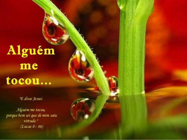 """Alguém me tocou... """"E disse Jesus: Alguém me tocou, porque bem sei que de mim saiu virtude."""" (Lucas 8 : 46)"""