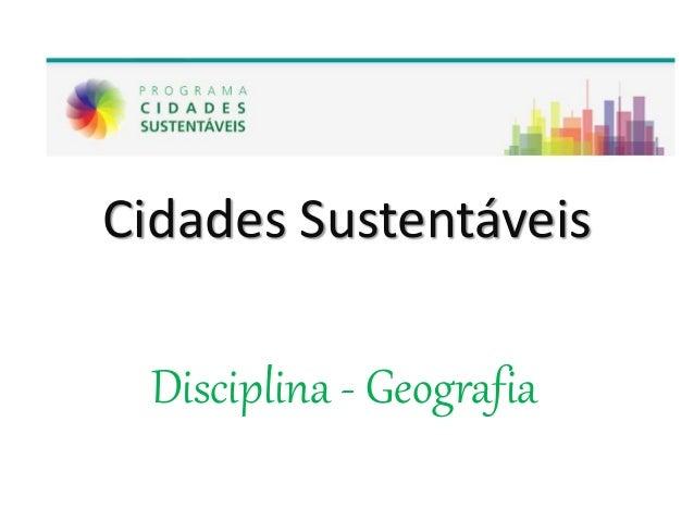 Cidades Sustentáveis Disciplina - Geografia