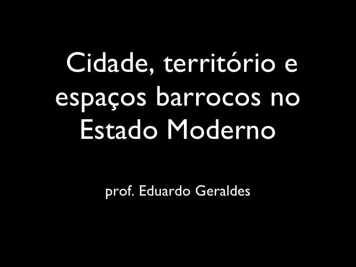 Cidade, território e espaços barrocos no Estado Moderno <ul><li>prof. Eduardo Geraldes </li></ul>