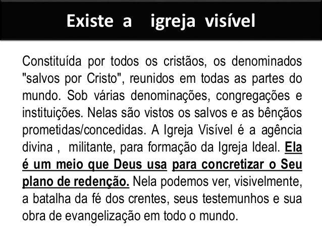 Existe a : Igreja invisível Constituída pelo Corpo Espiritual de todos os eleitos e salvos em Cristo, em todas as épocas e...