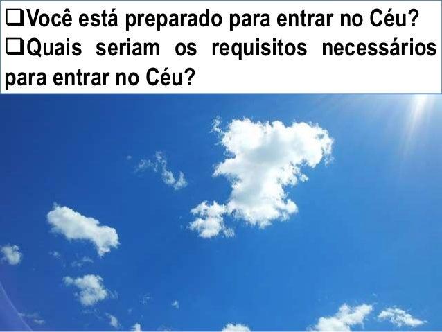 Você está preparado para entrar no Céu? Quais seriam os requisitos necessários para entrar no Céu?