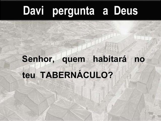 Davi pergunta a Deus Senhor, quem habitará no teu TABERNÁCULO?