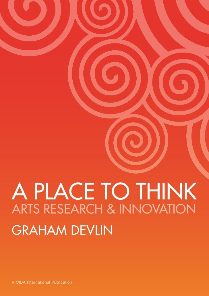 1     A PLACE TO THINK ARTS RESEARCH & INNOVATION GRAHAM DEVLIN   A CIDA International Publication