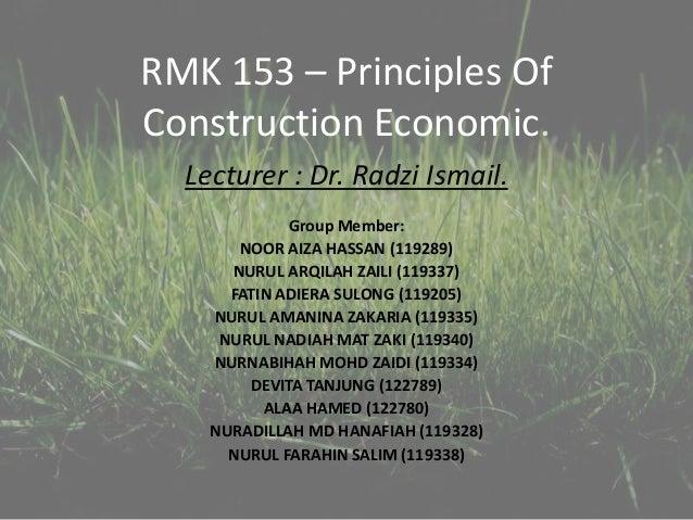 RMK 153 – Principles Of Construction Economic. Lecturer : Dr. Radzi Ismail. Group Member: NOOR AIZA HASSAN (119289) NURUL ...