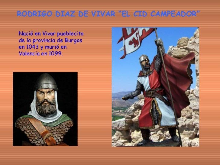 """RODRIGO DIAZ DE VIVAR """"EL CID CAMPEADOR"""" Nació en Vivar pueblecito de la provincia de Burgos en 1043 y murió en Valencia e..."""