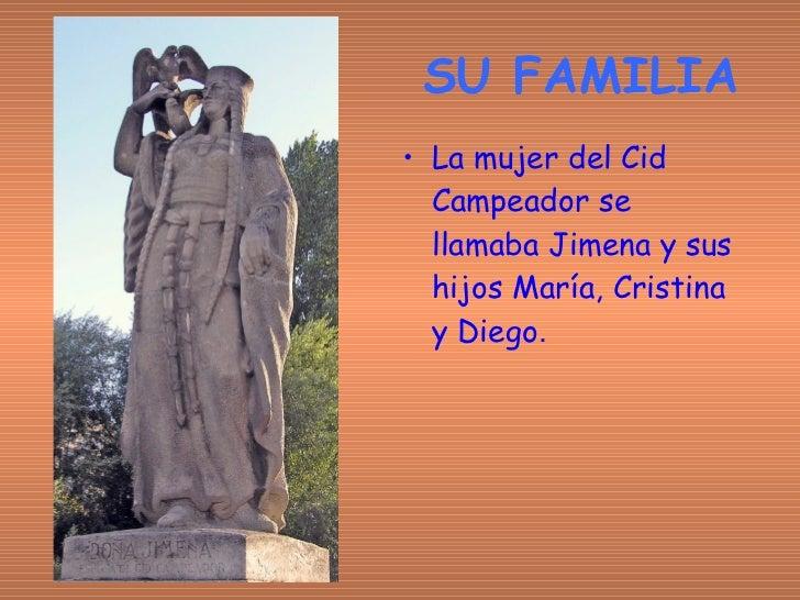 SU FAMILIA <ul><li>La mujer del Cid Campeador se llamaba Jimena y sus hijos María, Cristina y Diego . </li></ul>