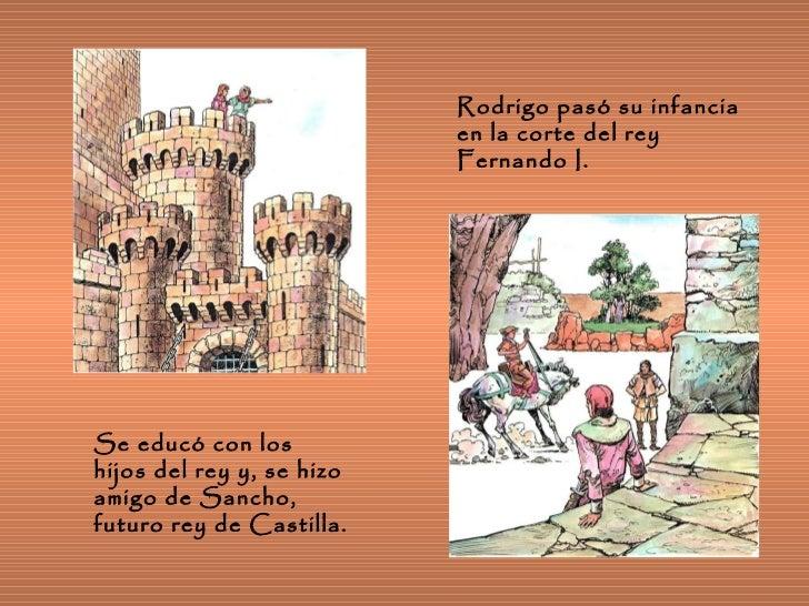 Rodrigo pasó su infancia en la corte del rey Fernando I. Se educó con los hijos del rey y, se hizo amigo de Sancho, futuro...