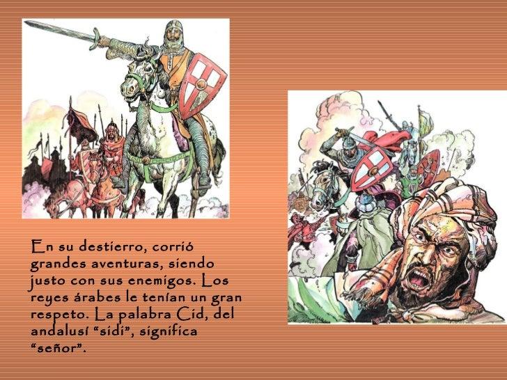 En su destierro, corrió grandes aventuras, siendo justo con sus enemigos. Los reyes árabes le tenían un gran respeto. La p...