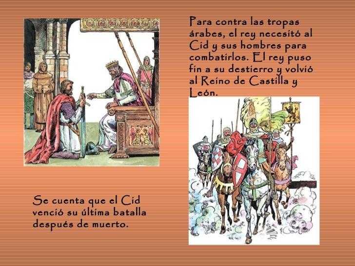 Para contra las tropas árabes, el rey necesitó al Cid y sus hombres para combatirlos. El rey puso fin a su destierro y vol...