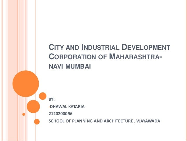 CITY AND INDUSTRIAL DEVELOPMENT CORPORATION OF MAHARASHTRA- NAVI MUMBAI BY: •DHAWAL KATARIA 2120200096 SCHOOL OF PLANNING ...