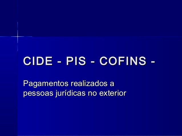 CIDE - PIS - COFINS -CIDE - PIS - COFINS - Pagamentos realizados aPagamentos realizados a pessoas jurídicas no exteriorpes...