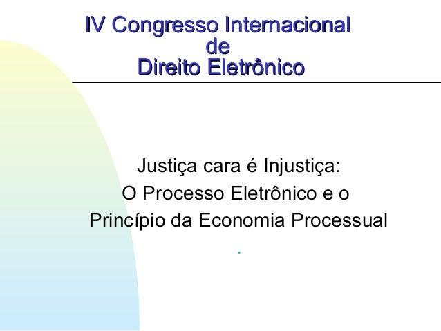 Justiça cara é Injustiça: O Processo Eletrônico e o Princípio da Economia Processual . IV Congresso InternacionalIV Congre...