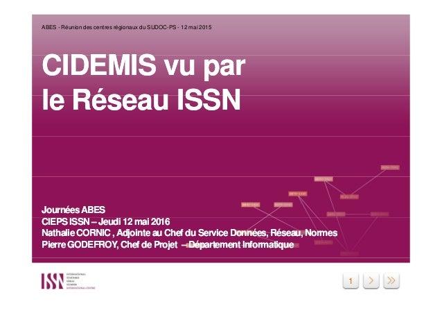1 CIDEMIS vu par le Réseau ISSN JournéesABES CIEPS ISSN – Jeudi 12 mai 2016 Nathalie CORNIC ,Adjointe au Chef du Service D...