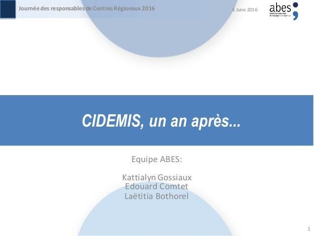 CIDEMIS, un an après... Equipe ABES: KattialynGossiaux Edouard Comtet Laëtitia Bothorel 6 June 2016Journée des responsable...