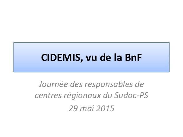 CIDEMIS, vu de la BnF Journée des responsables de centres régionaux du Sudoc-PS 29 mai 2015