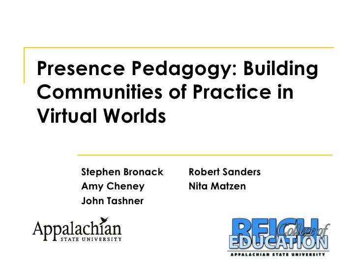 Presence Pedagogy: Building Communities of Practice in Virtual Worlds Stephen Bronack Robert Sanders Amy Cheney Nita Matze...