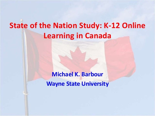 State of the Nation Study: K-12 Online Learning in Canada Michael K. Barbour Wayne State University