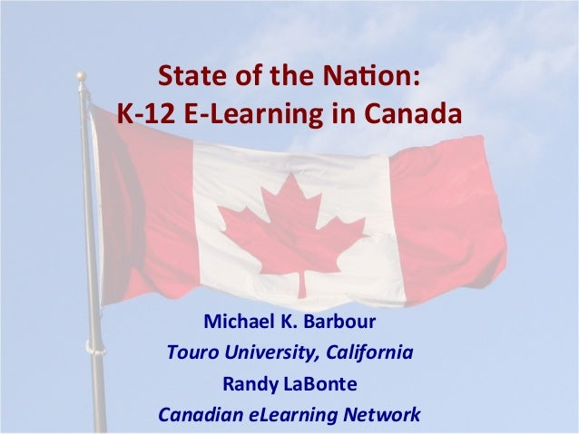 State	of	the	Na*on:	 K-12	E-Learning	in	Canada	 Michael	K.	Barbour	 Touro	University,	California	 Randy	LaBonte	 Canadian	...