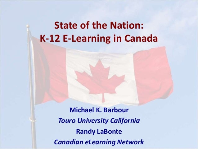 State of the Nation: K-12 E-Learning in Canada Michael K. Barbour Touro University California Randy LaBonte Canadian eLear...