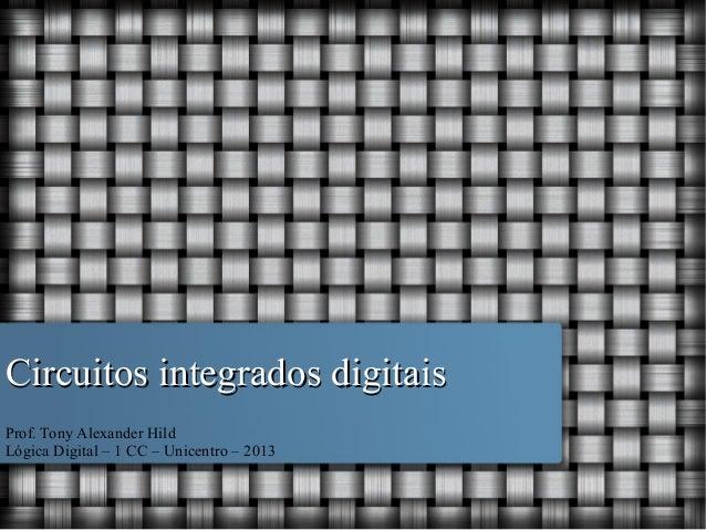 Circuitos integrados digitais Prof. Tony Alexander Hild Lógica Digital – 1 CC – Unicentro – 2013