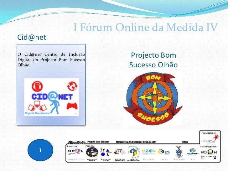 Cid@net<br />I Fórum Online da Medida IV<br />Projecto Bom Sucesso Olhão <br />O Cid@net Centro de Inclusão Digital do Pro...