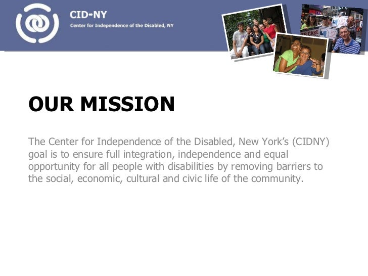 OUR MISSION <ul><li>The Center for Independence of the Disabled, New York's (CIDNY) goal is to ensure full integration, in...