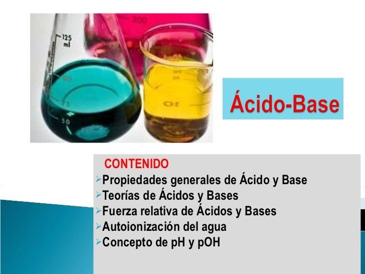 <ul><li>CONTENIDO </li></ul><ul><li>Propiedades generales de Ácido y Base </li></ul><ul><li>Teorías de Ácidos y Bases </li...